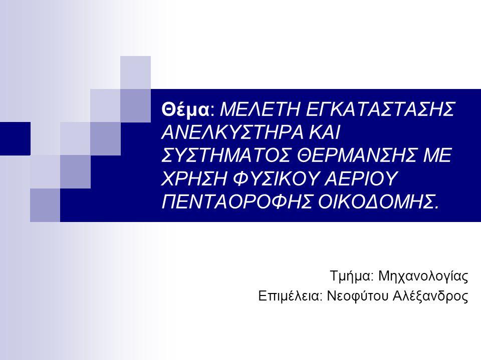 Θέμα: ΜΕΛΕΤΗ ΕΓΚΑΤΑΣΤΑΣΗΣ ΑΝΕΛΚΥΣΤΗΡΑ ΚΑΙ ΣΥΣΤΗΜΑΤΟΣ ΘΕΡΜΑΝΣΗΣ ΜΕ ΧΡΗΣΗ ΦΥΣΙΚΟΥ ΑΕΡΙΟΥ ΠΕΝΤΑΟΡΟΦΗΣ ΟΙΚΟΔΟΜΗΣ. Τμήμα: Μηχανολογίας Επιμέλεια: Νεοφύτου