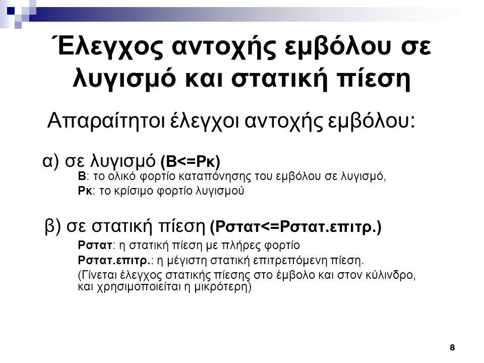 8 Έλεγχος αντοχής εμβόλου σε λυγισμό και στατική πίεση Απαραίτητοι έλεγχοι αντοχής εμβόλου: α) σε λυγισμό (Β<=Pκ) Β: το ολικό φορτίο καταπόνησης του ε