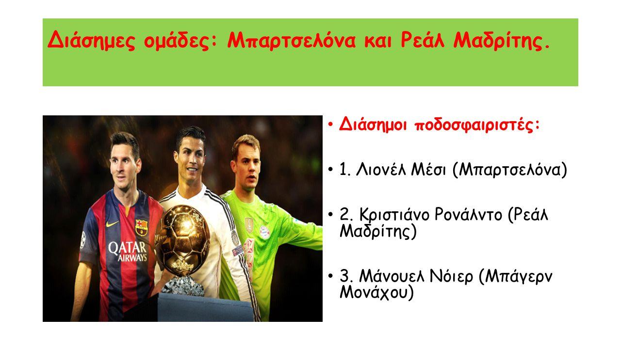 Διάσημες ομάδες: Μπαρτσελόνα και Ρεάλ Μαδρίτης. Διάσημοι ποδοσφαιριστές: 1. Λιονέλ Μέσι (Μπαρτσελόνα) 2. Κριστιάνο Ρονάλντο (Ρεάλ Μαδρίτης) 3. Μάνουελ
