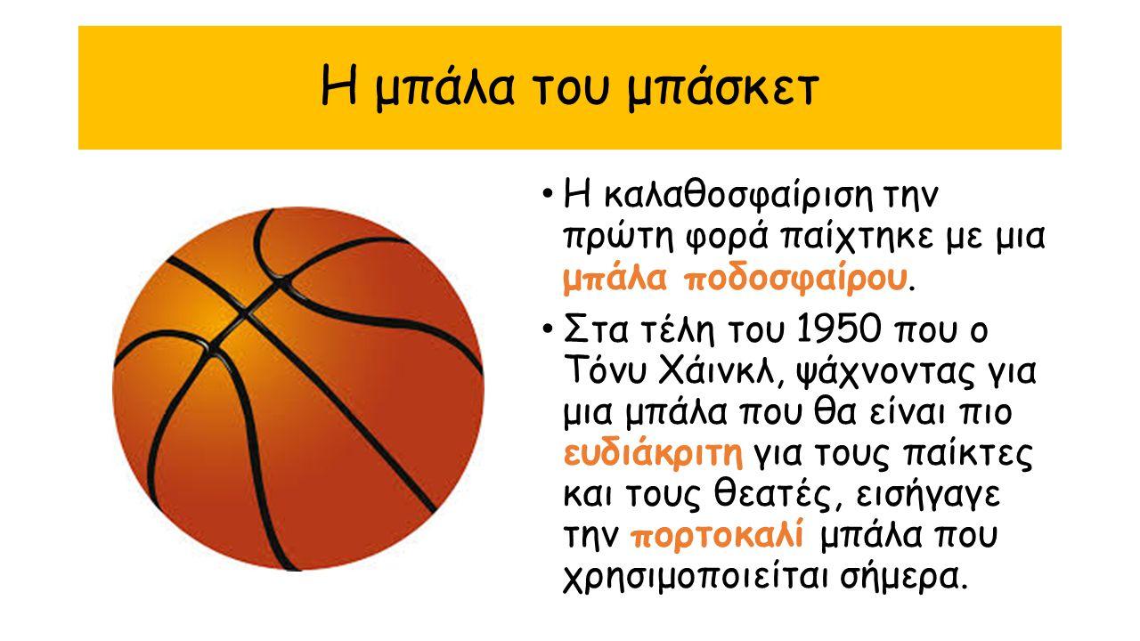 Η μπάλα του μπάσκετ Η καλαθοσφαίριση την πρώτη φορά παίχτηκε με μια μπάλα ποδοσφαίρου. Στα τέλη του 1950 που ο Τόνυ Χάινκλ, ψάχνοντας για μια μπάλα πο
