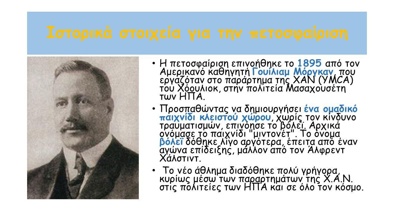Ιστορικά στοιχεία για την πετοσφαίριση Η πετοσφαίριση επινοήθηκε το 1895 από τον Αμερικανό καθηγητή Γουίλιαμ Μόργκαν, που εργαζόταν στο παράρτημα της