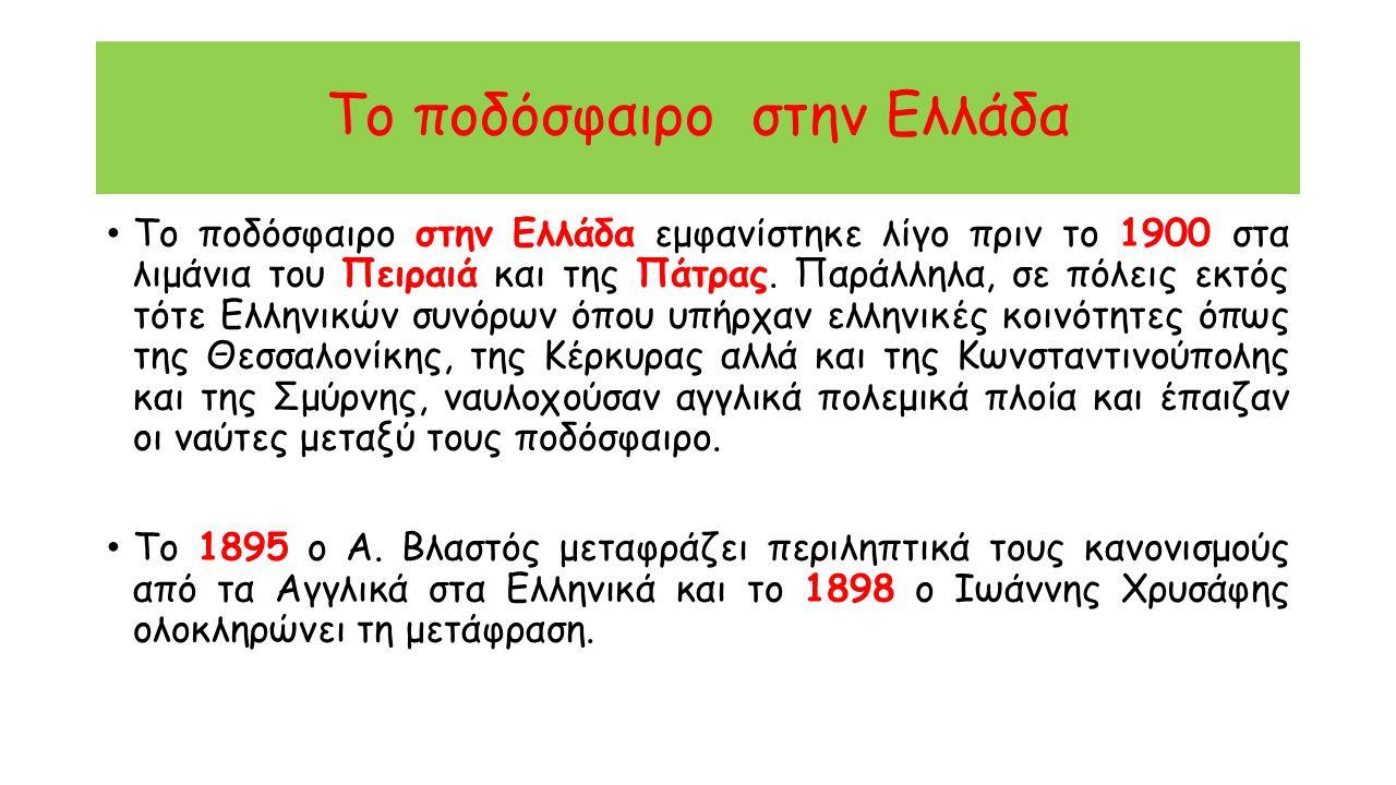 Το ποδόσφαιρο στην Ελλάδα Το ποδόσφαιρο στην Ελλάδα εμφανίστηκε λίγο πριν το 1900 στα λιμάνια του Πειραιά και της Πάτρας. Παράλληλα, σε πόλεις εκτός τ