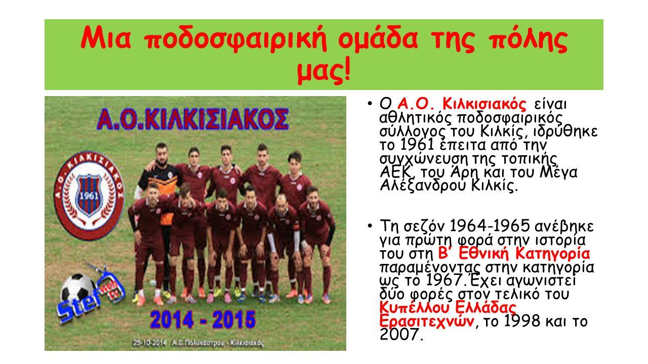 Μια ποδοσφαιρική ομάδα της πόλης μας! Ο Α.Ο. Κιλκισιακός είναι αθλητικός ποδοσφαιρικός σύλλογος του Κιλκίς, ιδρύθηκε το 1961 έπειτα από την συγχώνευση