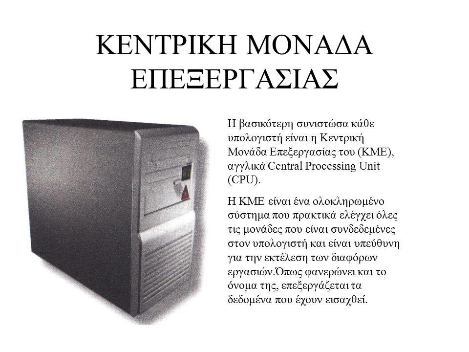 ΚΕΝΤΡΙΚΗ ΜΟΝΑΔΑ ΕΠΕΞΕΡΓΑΣΙΑΣ Η βασικότερη συνιστώσα κάθε υπολογιστή είναι η Κεντρική Μονάδα Επεξεργασίας του (ΚΜΕ), αγγλικά Central Processing Unit (C