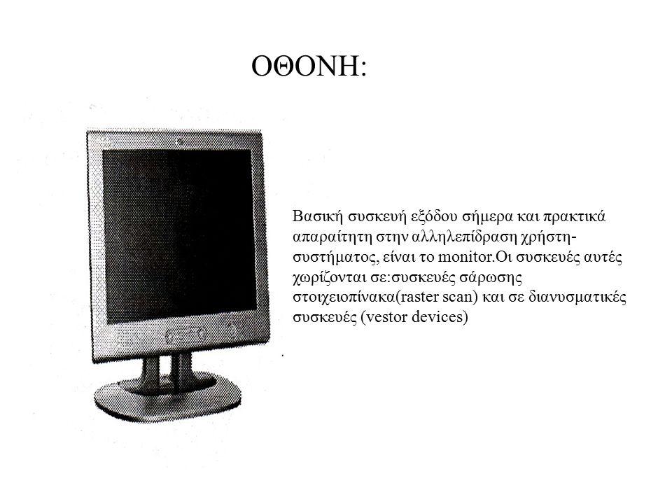ΟΘΟΝΗ: Βασική συσκευή εξόδου σήμερα και πρακτικά απαραίτητη στην αλληλεπίδραση χρήστη- συστήματος, είναι το monitor.Οι συσκευές αυτές χωρίζονται σε:συ