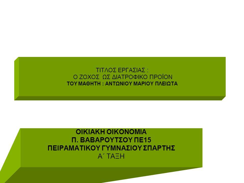 ΤΙΤΛΟΣ ΕΡΓΑΣΙΑΣ : Ο ΖΟΧΟΣ ΩΣ ΔΙΑΤΡΟΦΙΚΟ ΠΡΟΪΟΝ ΤΟΥ ΜΑΘΗΤΗ : ΑΝΤΩΝΙΟΥ ΜΑΡΙΟΥ ΠΛΕΙΩΤΑ ΟΙΚΙΑΚΗ ΟΙΚΟΝΟΜΙΑ Π. ΒΑΒΑΡΟΥΤΣΟΥ ΠΕ15 ΠΕΙΡΑΜΑΤΙΚΟΥ ΓΥΜΝΑΣΙΟΥ ΣΠΑΡΤ