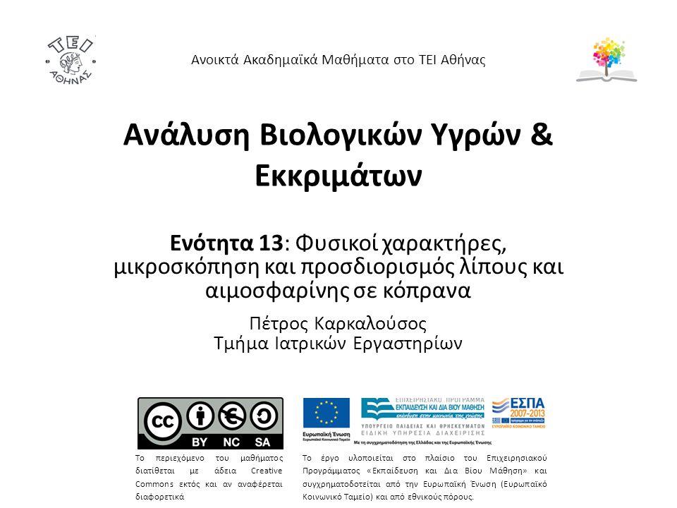 Ανάλυση Βιολογικών Υγρών & Εκκριμάτων Ενότητα 13: Φυσικοί χαρακτήρες, μικροσκόπηση και προσδιορισμός λίπους και αιμοσφαρίνης σε κόπρανα Πέτρος Καρκαλούσος Τμήμα Ιατρικών Εργαστηρίων Ανοικτά Ακαδημαϊκά Μαθήματα στο ΤΕΙ Αθήνας Το περιεχόμενο του μαθήματος διατίθεται με άδεια Creative Commons εκτός και αν αναφέρεται διαφορετικά Το έργο υλοποιείται στο πλαίσιο του Επιχειρησιακού Προγράμματος «Εκπαίδευση και Δια Βίου Μάθηση» και συγχρηματοδοτείται από την Ευρωπαϊκή Ένωση (Ευρωπαϊκό Κοινωνικό Ταμείο) και από εθνικούς πόρους.