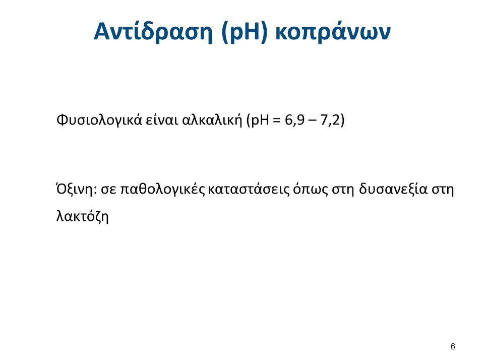 Αντίδραση (pH) κοπράνων Φυσιολογικά είναι αλκαλική (pH = 6,9 – 7,2) Όξινη: σε παθολογικές καταστάσεις όπως στη δυσανεξία στη λακτόζη 6