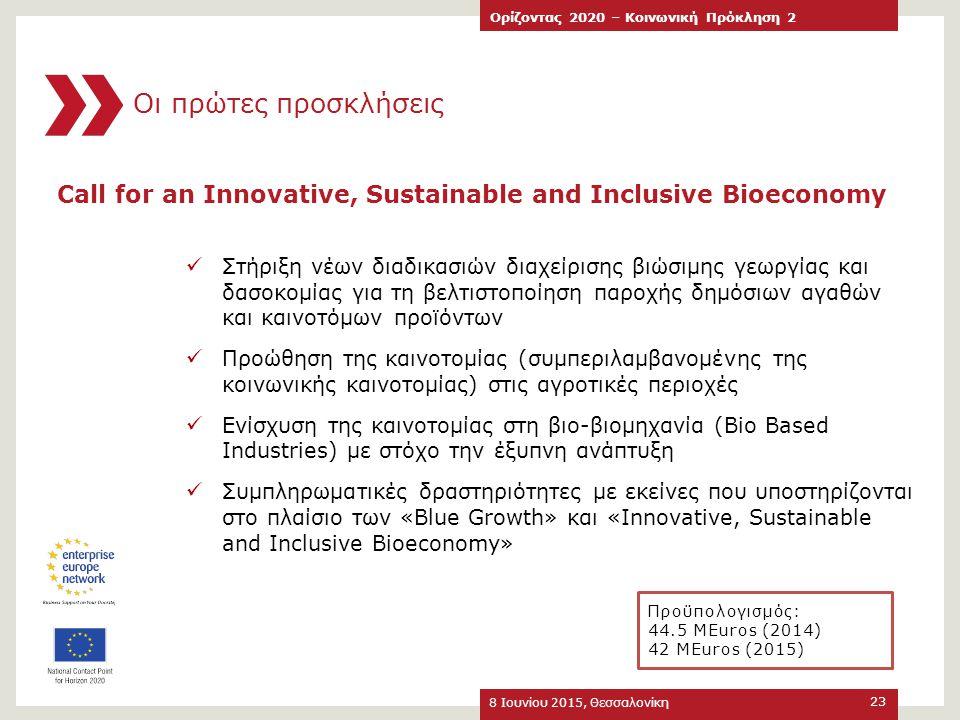 8 Ιουνίου 2015, Θεσσαλονίκη Ορίζοντας 2020 – Κοινωνική Πρόκληση 2 23 Call for an Innovative, Sustainable and Inclusive Bioeconomy Στήριξη νέων διαδικα