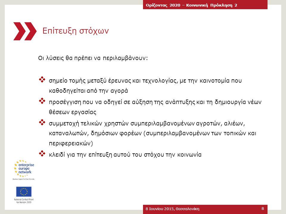 Τύποι Ανοικτών Προσκλήσεων 8 Ιουνίου 2015, Θεσσαλονίκη Ορίζοντας 2020 – Κοινωνική Πρόκληση 2 19 Οι ανοικτές προτάσεις για το 2014 και 2015 είναι : 29 Δράσεις Έρευνας και Καινοτομίας (RIA) 2 Δράσεις Καινοτομίας (IA) 14 Δράσεις Συντονισμού και Υποστήριξης (CSA) 1 ERANET Cofund (but 6 possible ERANETS) 2 Δράσεις Εργαλείου SME  πολλαπλές προθεσμίες