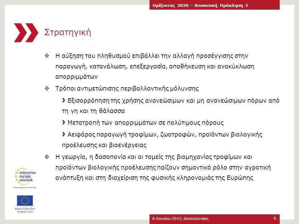 Θεματικές Υποπεριοχές 8 Ιουνίου 2015, Θεσσαλονίκη Ορίζοντας 2020 – Κοινωνική Πρόκληση 2 10 Γεωργία & Δασοκομία Γεωργικά είδη διατροφής για ασφαλή & υγιεινή διατροφή Ζώντες Υδρόβιοι Πόροι Βιο-βιομηχανίες & Βιο-οικονομία Θαλάσσια & Ναυτιλιακή Έρευνα