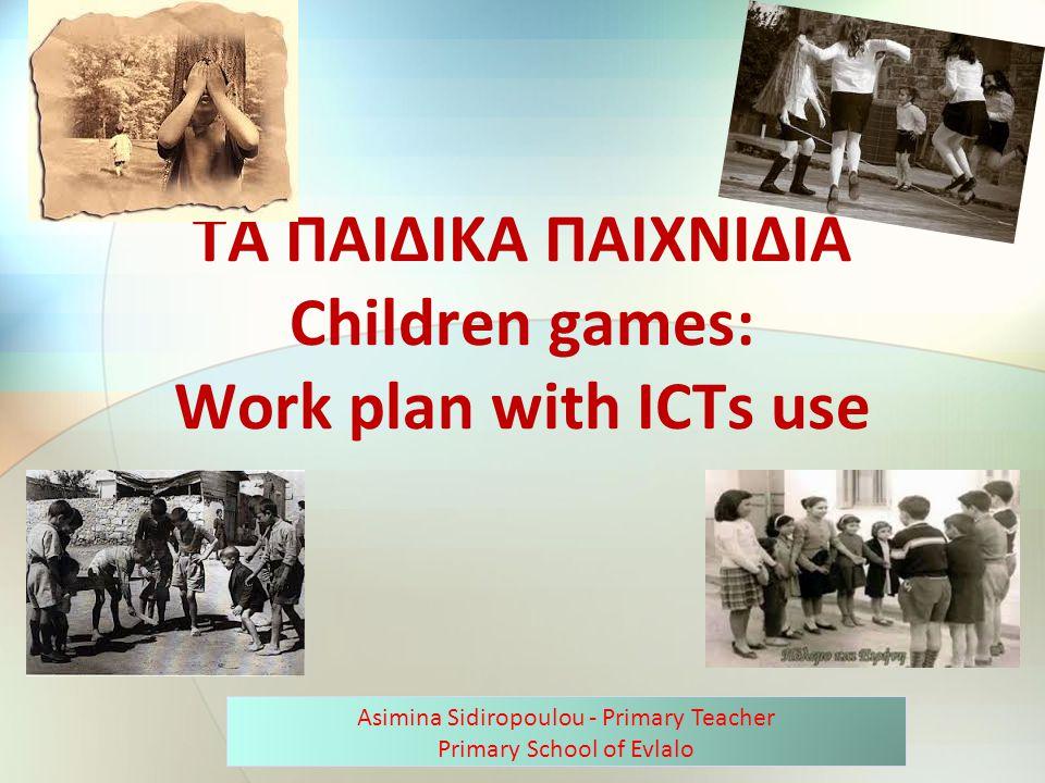 ΤΑ ΠΑΙΔΙΚΑ ΠΑΙΧΝΙΔΙΑ Children games: Work plan with ICTs use Asimina Sidiropoulou - Primary Teacher Primary School of Evlalo