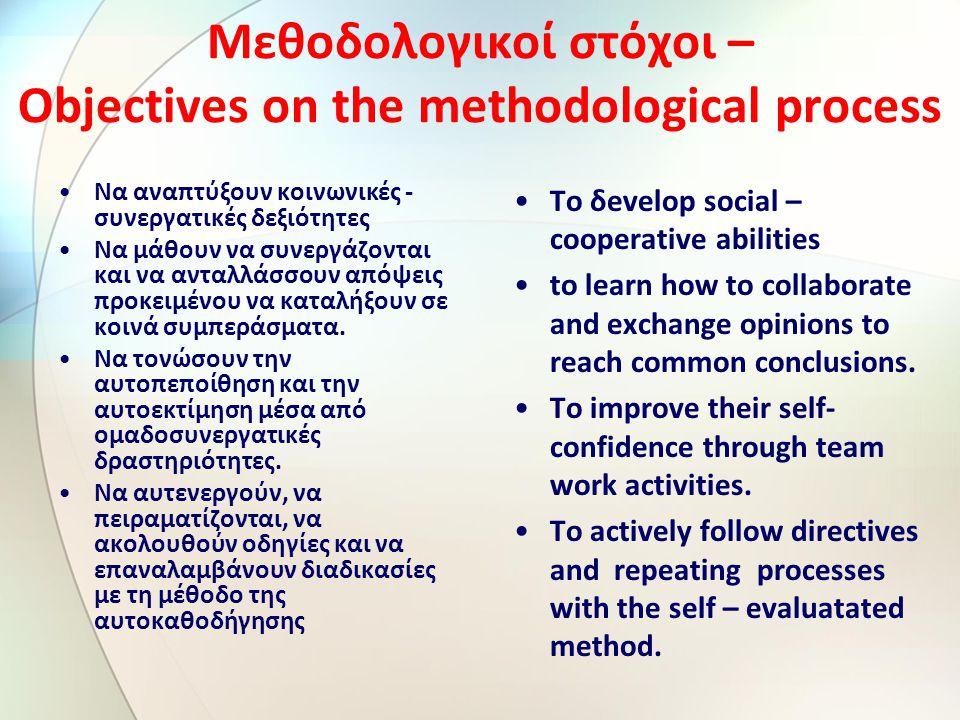 Μεθοδολογικοί στόχοι – Objectives on the methodological process Να αναπτύξουν κοινωνικές - συνεργατικές δεξιότητες Να μάθουν να συνεργάζονται και να ανταλλάσσουν απόψεις προκειμένου να καταλήξουν σε κοινά συμπεράσματα.