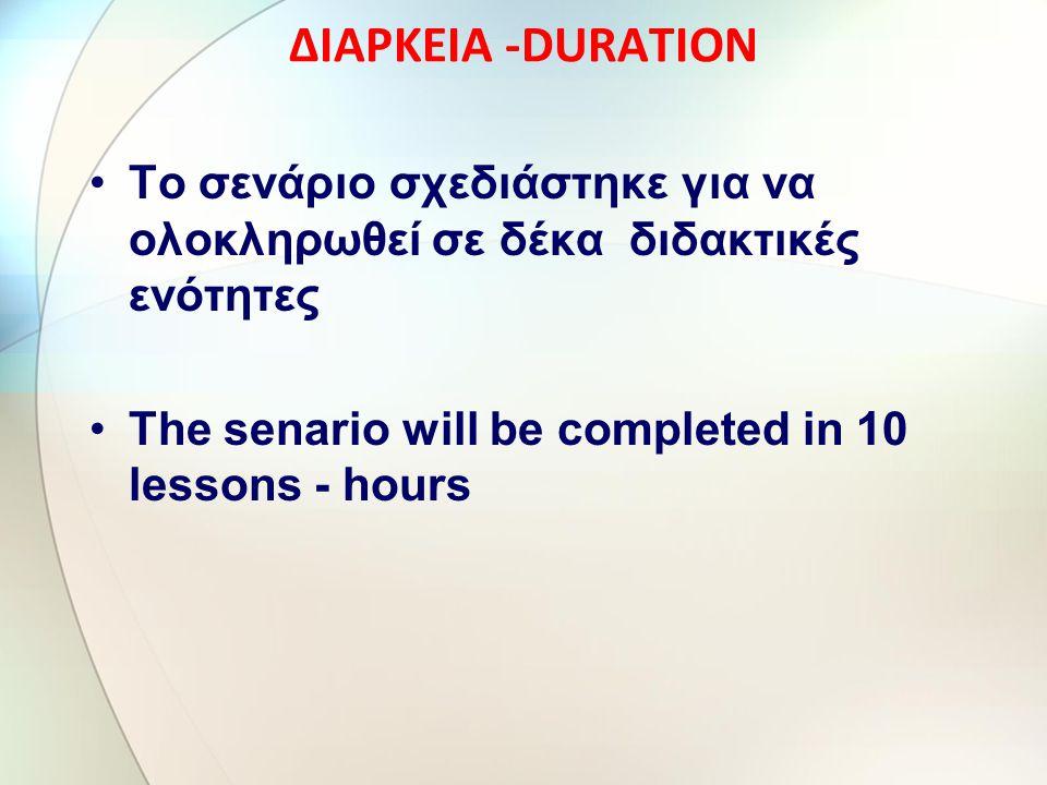 ΔΙΑΡΚΕΙΑ -DURATION Το σενάριο σχεδιάστηκε για να ολοκληρωθεί σε δέκα διδακτικές ενότητες The senario will be completed in 10 lessons - hours