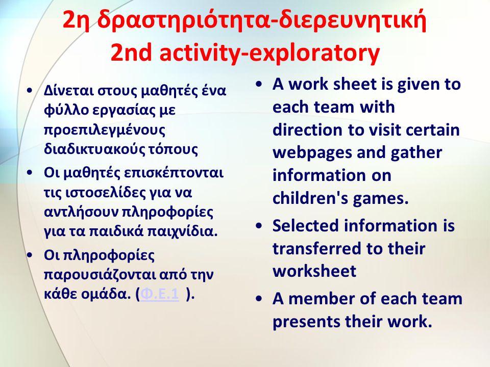 2η δραστηριότητα-διερευνητική 2nd activity-exploratory Δίνεται στους μαθητές ένα φύλλο εργασίας με προεπιλεγμένους διαδικτυακούς τόπους Οι μαθητές επισκέπτονται τις ιστοσελίδες για να αντλήσουν πληροφορίες για τα παιδικά παιχνίδια.
