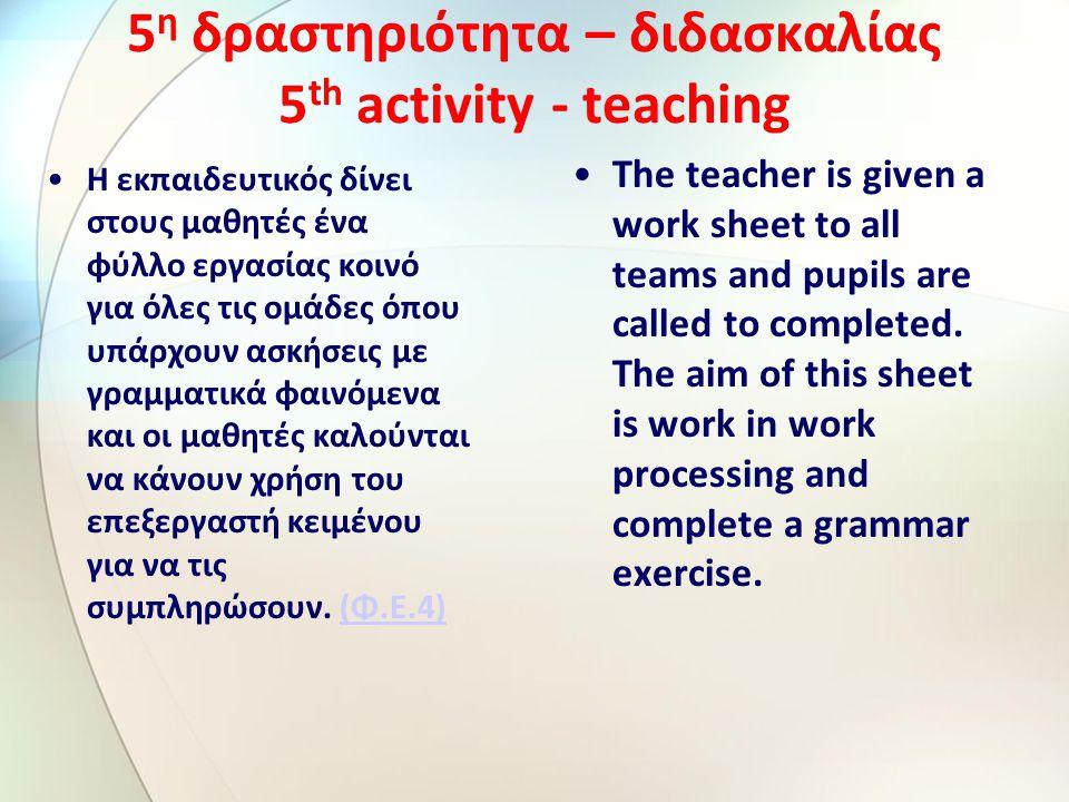 5 η δραστηριότητα – διδασκαλίας 5 th activity - teaching Η εκπαιδευτικός δίνει στους μαθητές ένα φύλλο εργασίας κοινό για όλες τις ομάδες όπου υπάρχουν ασκήσεις με γραμματικά φαινόμενα και οι μαθητές καλούνται να κάνουν χρήση του επεξεργαστή κειμένου για να τις συμπληρώσουν.