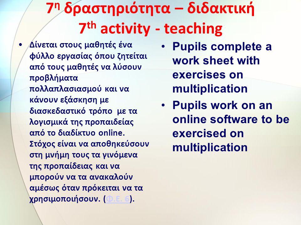 7 η δραστηριότητα – διδακτική 7 th activity - teaching Δίνεται στους μαθητές ένα φύλλο εργασίας όπου ζητείται από τους μαθητές να λύσουν προβλήματα πολλαπλασιασμού και να κάνουν εξάσκηση με διασκεδαστικό τρόπο με τα λογισμικά της προπαιδείας από το διαδίκτυο online.