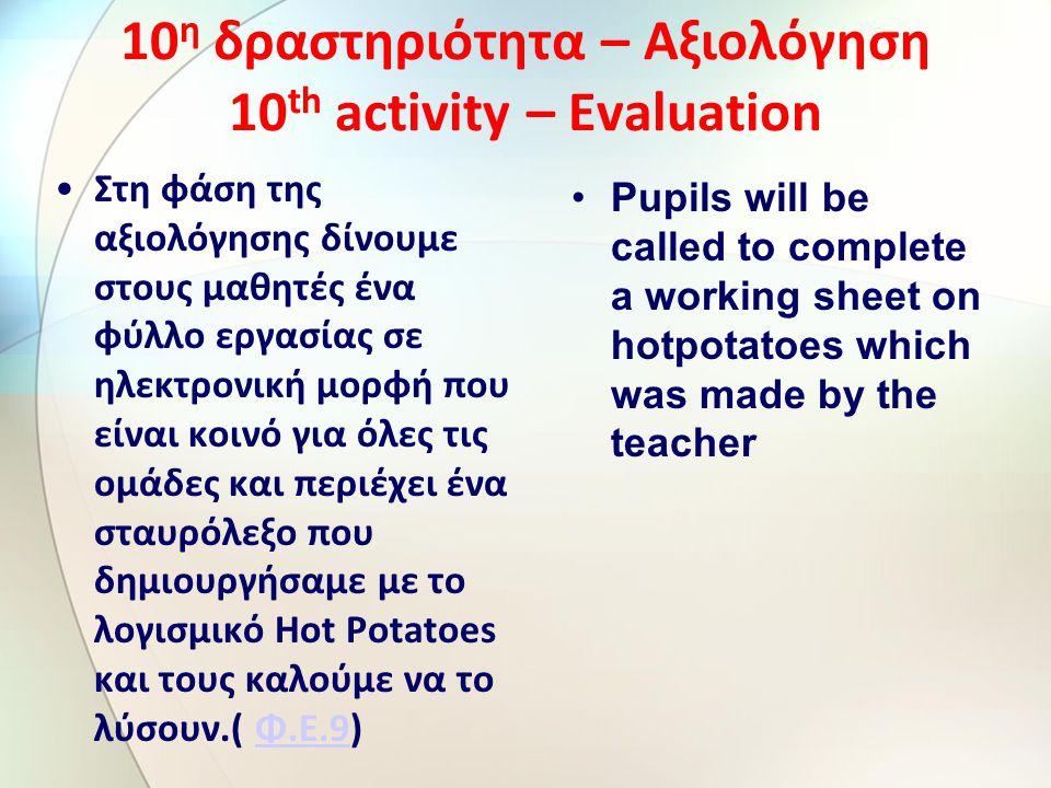 10 η δραστηριότητα – Αξιολόγηση 10 th activity – Evaluation Στη φάση της αξιολόγησης δίνουμε στους μαθητές ένα φύλλο εργασίας σε ηλεκτρονική μορφή που είναι κοινό για όλες τις ομάδες και περιέχει ένα σταυρόλεξο που δημιουργήσαμε με το λογισμικό Hot Potatoes και τους καλούμε να το λύσουν.( Φ.Ε.9)Φ.Ε.9 Pupils will be called to complete a working sheet on hotpotatoes which was made by the teacher