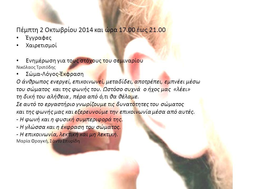 Πέμπτη 2 Οκτωβρίου 2014 και ώρα 17.00 έως 21.00 Έγγραφες Χαιρετισμοί Ενημέρωση για τους στόχους του σεμιναρίου Νικόλαος Τριπόδης Σώμα-Λόγος-Έκφραση Ο άνθρωπος ενεργεί, επικοινωνεί, μεταδίδει, αποτρέπει, εμπνέει μέσω του σώματος και της φωνής του.