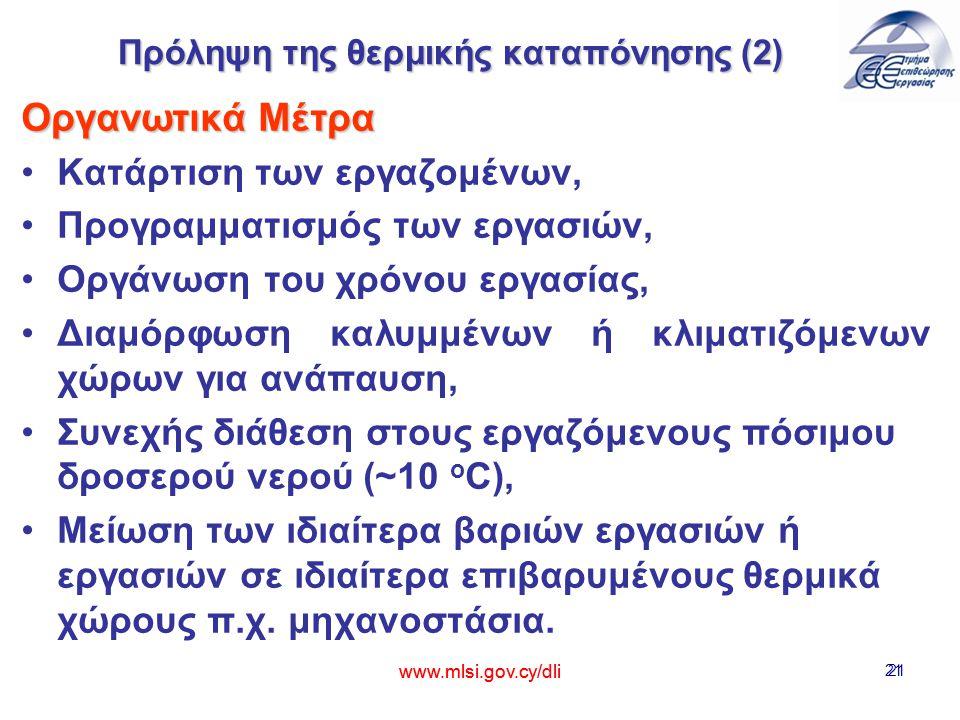 www.mlsi.gov.cy/dli 21 Πρόληψη της θερμικής καταπόνησης (2) Οργανωτικά Μέτρα Κατάρτιση των εργαζομένων, Προγραμματισμός των εργασιών, Οργάνωση του χρόνου εργασίας, Διαμόρφωση καλυμμένων ή κλιματιζόμενων χώρων για ανάπαυση, Συνεχής διάθεση στους εργαζόμενους πόσιμου δροσερού νερού (~10 ο C), Μείωση των ιδιαίτερα βαριών εργασιών ή εργασιών σε ιδιαίτερα επιβαρυμένους θερμικά χώρους π.χ.