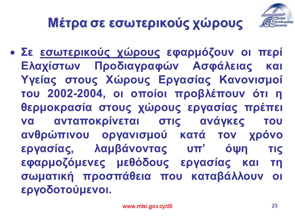 www.mlsi.gov.cy/dli 23 Μέτρα σε εσωτερικούς χώρους   Σε εσωτερικούς χώρους εφαρμόζουν οι περί Ελαχίστων Προδιαγραφών Ασφάλειας και Υγείας στους Χώρους Εργασίας Κανονισμοί του 2002-2004, οι οποίοι προβλέπουν ότι η θερμοκρασία στους χώρους εργασίας πρέπει να ανταποκρίνεται στις ανάγκες του ανθρώπινου οργανισμού κατά τον χρόνο εργασίας, λαμβάνοντας υπ' όψη τις εφαρμοζόμενες μεθόδους εργασίας και τη σωματική προσπάθεια που καταβάλλουν οι εργοδοτούμενοι.
