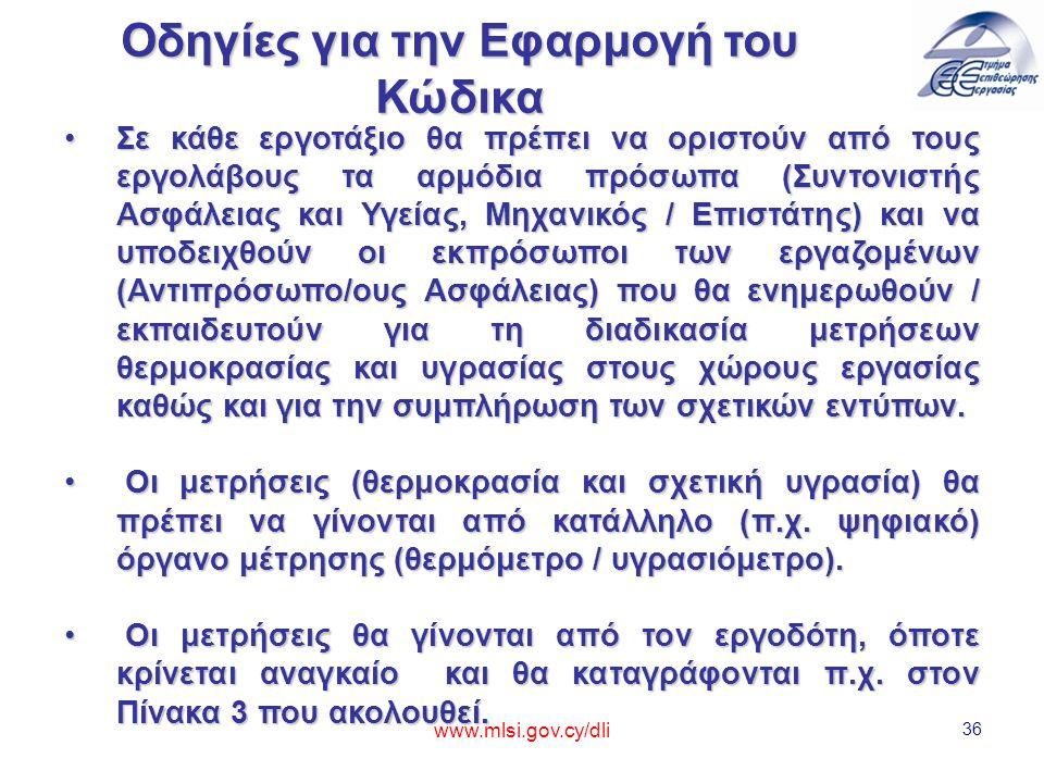 www.mlsi.gov.cy/dli 36 Οδηγίες για την Εφαρμογή του Κώδικα Σε κάθε εργοτάξιο θα πρέπει να οριστούν από τους εργολάβους τα αρμόδια πρόσωπα (Συντονιστής Ασφάλειας και Υγείας, Μηχανικός / Επιστάτης) και να υποδειχθούν οι εκπρόσωποι των εργαζομένων (Αντιπρόσωπο/ους Ασφάλειας) που θα ενημερωθούν / εκπαιδευτούν για τη διαδικασία μετρήσεων θερμοκρασίας και υγρασίας στους χώρους εργασίας καθώς και για την συμπλήρωση των σχετικών εντύπων.Σε κάθε εργοτάξιο θα πρέπει να οριστούν από τους εργολάβους τα αρμόδια πρόσωπα (Συντονιστής Ασφάλειας και Υγείας, Μηχανικός / Επιστάτης) και να υποδειχθούν οι εκπρόσωποι των εργαζομένων (Αντιπρόσωπο/ους Ασφάλειας) που θα ενημερωθούν / εκπαιδευτούν για τη διαδικασία μετρήσεων θερμοκρασίας και υγρασίας στους χώρους εργασίας καθώς και για την συμπλήρωση των σχετικών εντύπων.
