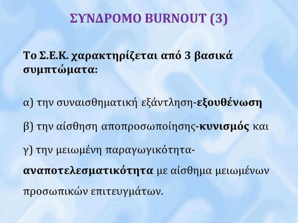 ΣΥΝΔΡΟΜΟ BURNOUT (3) Το Σ.Ε.Κ. χαρακτηρίζεται από 3 βασικά συμπτώματα: α) την συναισθηματική εξάντληση-εξουθένωση β) την αίσθηση αποπροσωποίησης-κυνισ