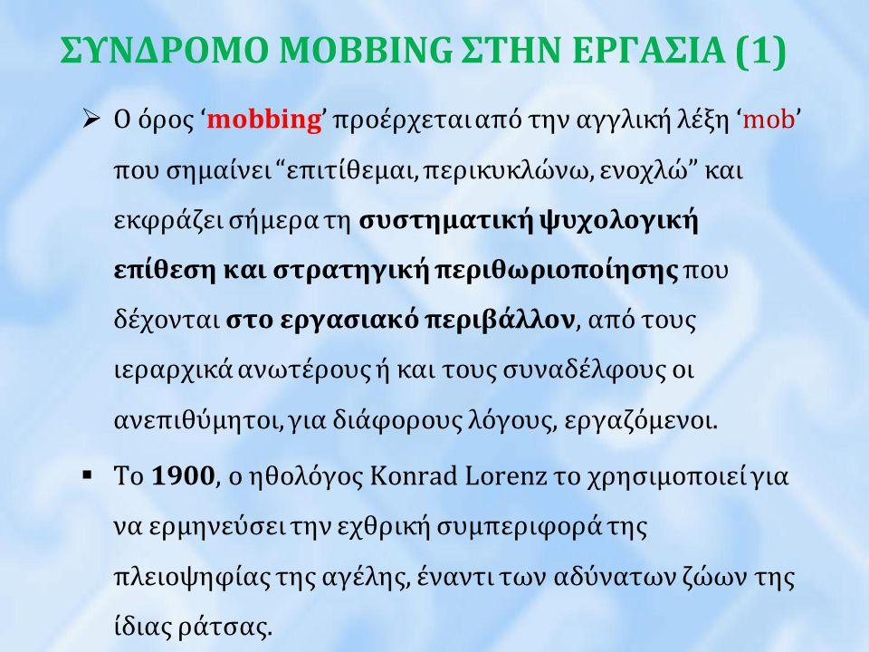 """ΣΥΝΔΡΟΜΟ MOBBING ΣΤΗΝ ΕΡΓΑΣΙΑ (1)  Ο όρος 'mobbing' προέρχεται από την αγγλική λέξη 'mob' που σημαίνει """"επιτίθεµαι, περικυκλώνω, ενοχλώ"""" και εκφράζει"""