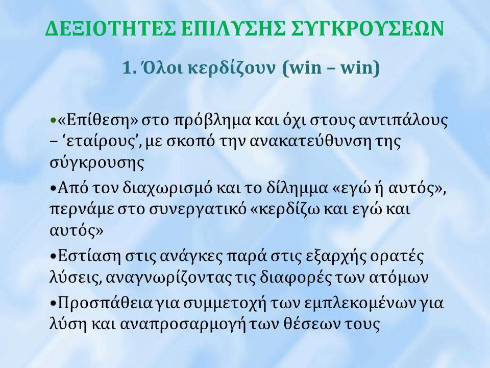ΔΕΞΙΟΤΗΤΕΣ ΕΠΙΛΥΣΗΣ ΣΥΓΚΡΟΥΣΕΩΝ 1. Όλοι κερδίζουν (win – win) «Επίθεση» στο πρόβλημα και όχι στους αντιπάλους – 'εταίρους', με σκοπό την ανακατεύθυνση