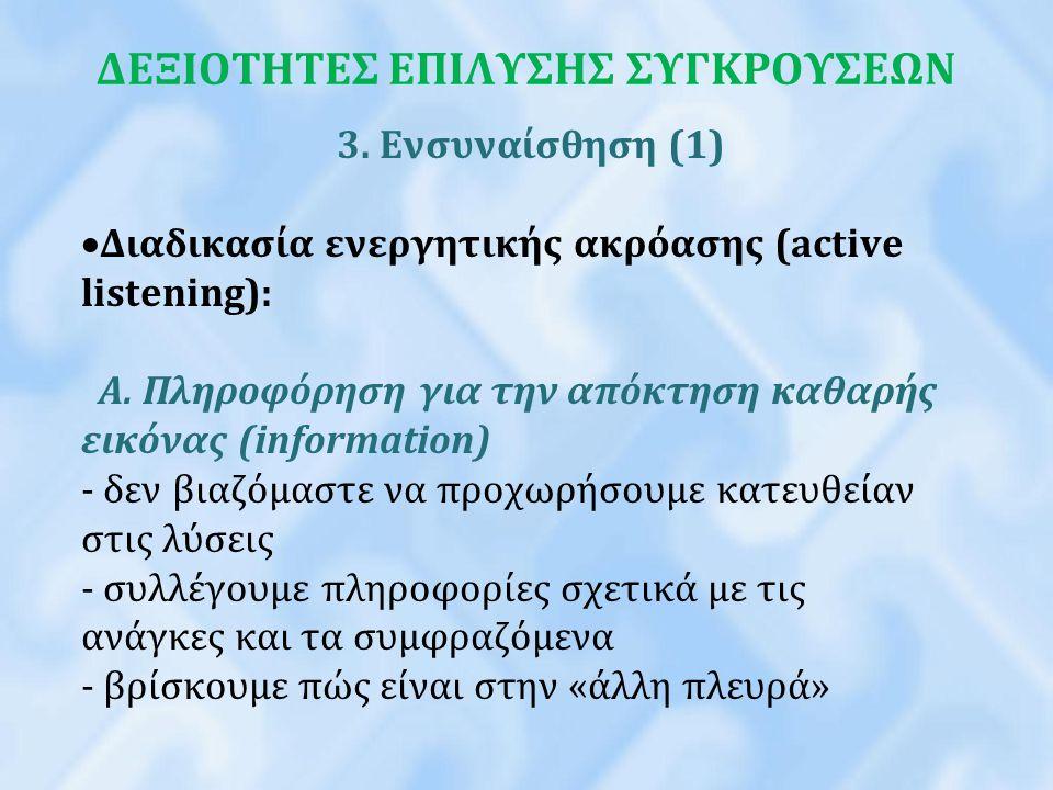 ΔΕΞΙΟΤΗΤΕΣ ΕΠΙΛΥΣΗΣ ΣΥΓΚΡΟΥΣΕΩΝ 3. Ενσυναίσθηση (1)  Διαδικασία ενεργητικής ακρόασης (active listening): Α. Πληροφόρηση για την απόκτηση καθαρής εικό