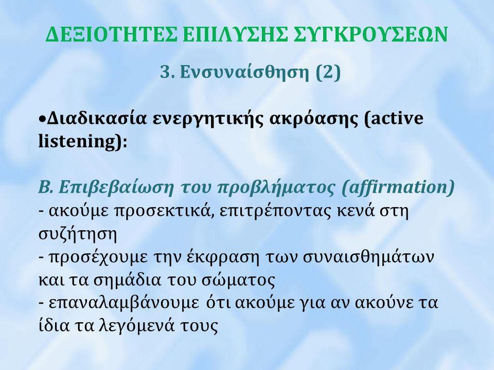 ΔΕΞΙΟΤΗΤΕΣ ΕΠΙΛΥΣΗΣ ΣΥΓΚΡΟΥΣΕΩΝ 3. Ενσυναίσθηση (2)  Διαδικασία ενεργητικής ακρόασης (active listening): B. Επιβεβαίωση του προβλήματος (affirmation)
