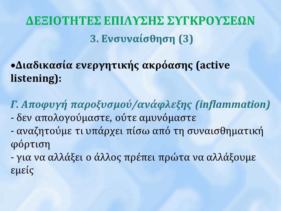 ΔΕΞΙΟΤΗΤΕΣ ΕΠΙΛΥΣΗΣ ΣΥΓΚΡΟΥΣΕΩΝ 3. Ενσυναίσθηση (3)  Διαδικασία ενεργητικής ακρόασης (active listening): Γ. Αποφυγή παροξυσμού/ανάφλεξης (inflammatio