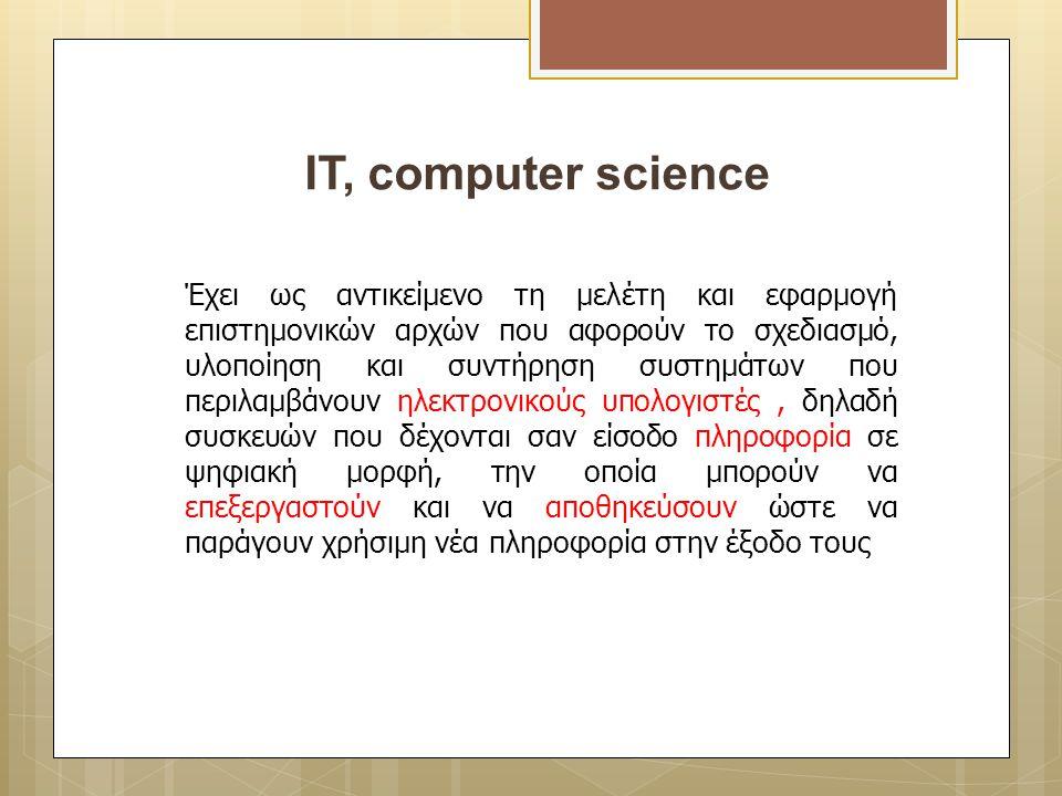 ΙT, computer science Έχει ως αντικείμενο τη μελέτη και εφαρμογή επιστημονικών αρχών που αφορούν το σχεδιασμό, υλοποίηση και συντήρηση συστημάτων που π