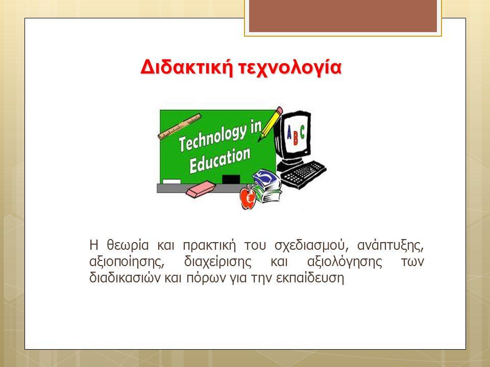 Διδακτική τεχνολογία Η θεωρία και πρακτική του σχεδιασμού, ανάπτυξης, αξιοποίησης, διαχείρισης και αξιολόγησης των διαδικασιών και πόρων για την εκπαί