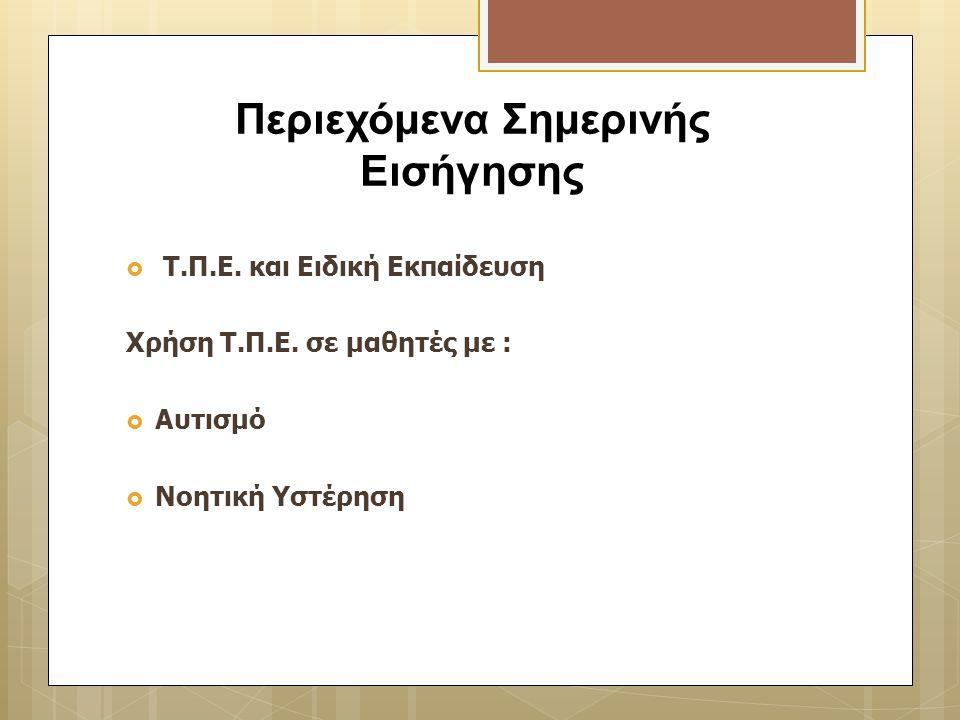  Τ.Π.Ε. και Ειδική Εκπαίδευση Χρήση Τ.Π.Ε. σε μαθητές με :  Αυτισμό  Νοητική Υστέρηση Περιεχόμενα Σημερινής Εισήγησης