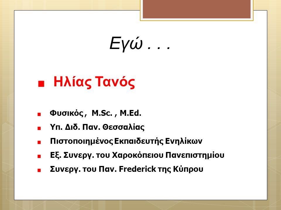 Εγώ... Ηλίας Τανός Φυσικός, M.Sc., M.Ed. Υπ. Διδ. Παν. Θεσσαλίας Πιστοποιημένος Εκπαιδευτής Ενηλίκων Εξ. Συνεργ. του Χαροκόπειου Πανεπιστημίου Συνεργ.