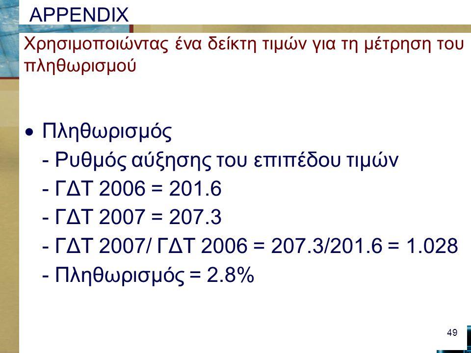 APPENDIX Χρησιμοποιώντας ένα δείκτη τιμών για τη μέτρηση του πληθωρισμού  Πληθωρισμός - Ρυθμός αύξησης του επιπέδου τιμών - ΓΔΤ 2006 = 201.6 - ΓΔΤ 2007 = 207.3 - ΓΔΤ 2007/ ΓΔΤ 2006 = 207.3/201.6 = 1.028 - Πληθωρισμός = 2.8% 49