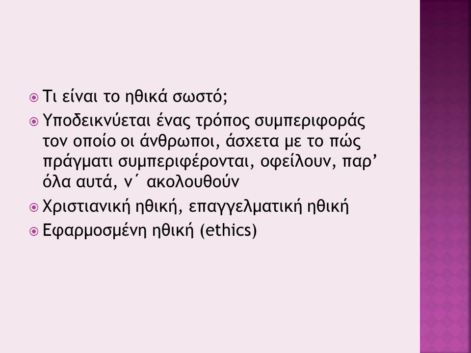  Τι είναι το ηθικά σωστό;  Υποδεικνύεται ένας τρόπος συμπεριφοράς τον οποίο οι άνθρωποι, άσχετα με το πώς πράγματι συμπεριφέρονται, οφείλουν, παρ' όλα αυτά, ν΄ ακολουθούν  Χριστιανική ηθική, επαγγελματική ηθική  Εφαρμοσμένη ηθική (ethics)