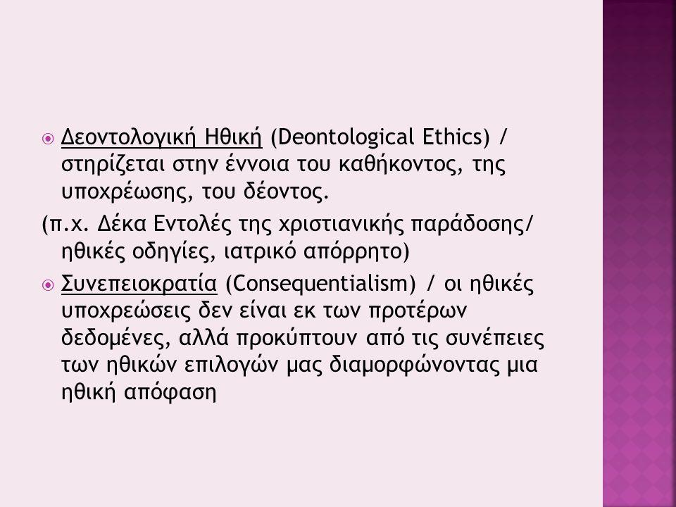  Δεοντολογική Ηθική (Deontological Ethics) / στηρίζεται στην έννοια του καθήκοντος, της υποχρέωσης, του δέοντος.
