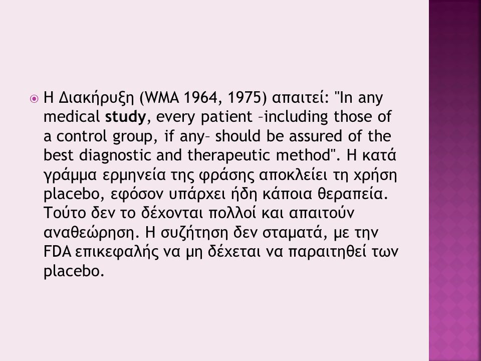  Η Διακήρυξη (WMA 1964, 1975) απαιτεί: In any medical study, every patient –including those of a control group, if any– should be assured of the best diagnostic and therapeutic method .