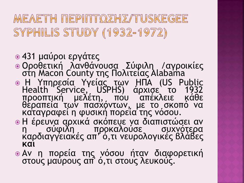  431 μαύροι εργάτες  Οροθετική λανθάνουσα Σύφιλη /αγροικίες στη Macon County της Πολιτείας Alabama  Η Υπηρεσία Υγείας των ΗΠΑ (US Public Health Service, USPHS) άρχισε το 1932 προοπτική μελέτη, που απέκλειε κάθε θεραπεία των πασχόντων, με το σκοπό να καταγραφεί η φυσική πορεία της νόσου.