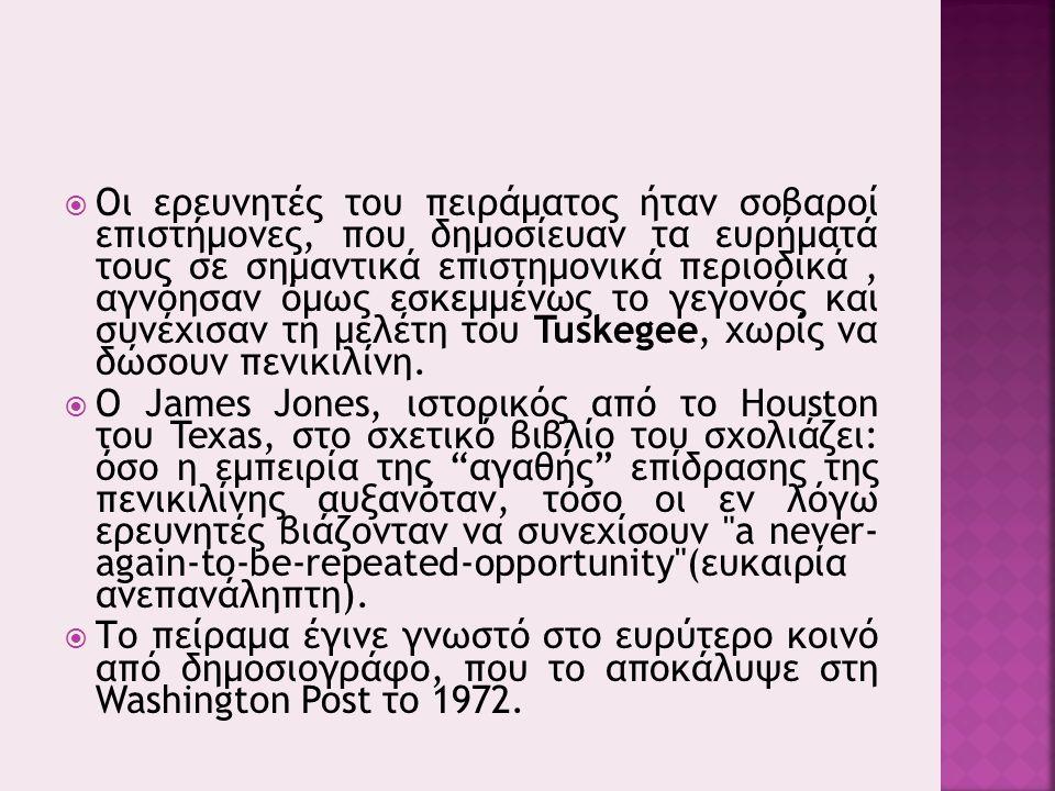  Οι ερευνητές του πειράματος ήταν σοβαροί επιστήμονες, που δημοσίευαν τα ευρήματά τους σε σημαντικά επιστημονικά περιοδικά, αγνόησαν όμως εσκεμμένως το γεγονός και συνέχισαν τη μελέτη του Tuskegee, χωρίς να δώσουν πενικιλίνη.