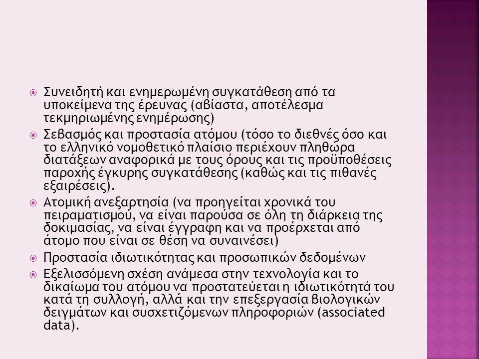  Συνειδητή και ενημερωμένη συγκατάθεση από τα υποκείμενα της έρευνας (αβίαστα, αποτέλεσμα τεκμηριωμένης ενημέρωσης)  Σεβασμός και προστασία ατόμου (τόσο το διεθνές όσο και το ελληνικό νομοθετικό πλαίσιο περιέχουν πληθώρα διατάξεων αναφορικά με τους όρους και τις προϋποθέσεις παροχής έγκυρης συγκατάθεσης (καθώς και τις πιθανές εξαιρέσεις).