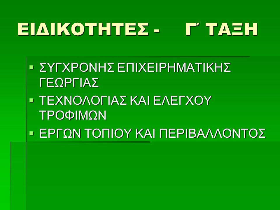 ΕΙΔΙΚΟΤΗΤΕΣ - Γ΄ ΤΑΞΗ  ΣΥΓΧΡΟΝΗΣ ΕΠΙΧΕΙΡΗΜΑΤΙΚΗΣ ΓΕΩΡΓΙΑΣ  ΤΕΧΝΟΛΟΓΙΑΣ ΚΑΙ ΕΛΕΓΧΟΥ ΤΡΟΦΙΜΩΝ  ΕΡΓΩΝ ΤΟΠΙΟΥ ΚΑΙ ΠΕΡΙΒΑΛΛΟΝΤΟΣ