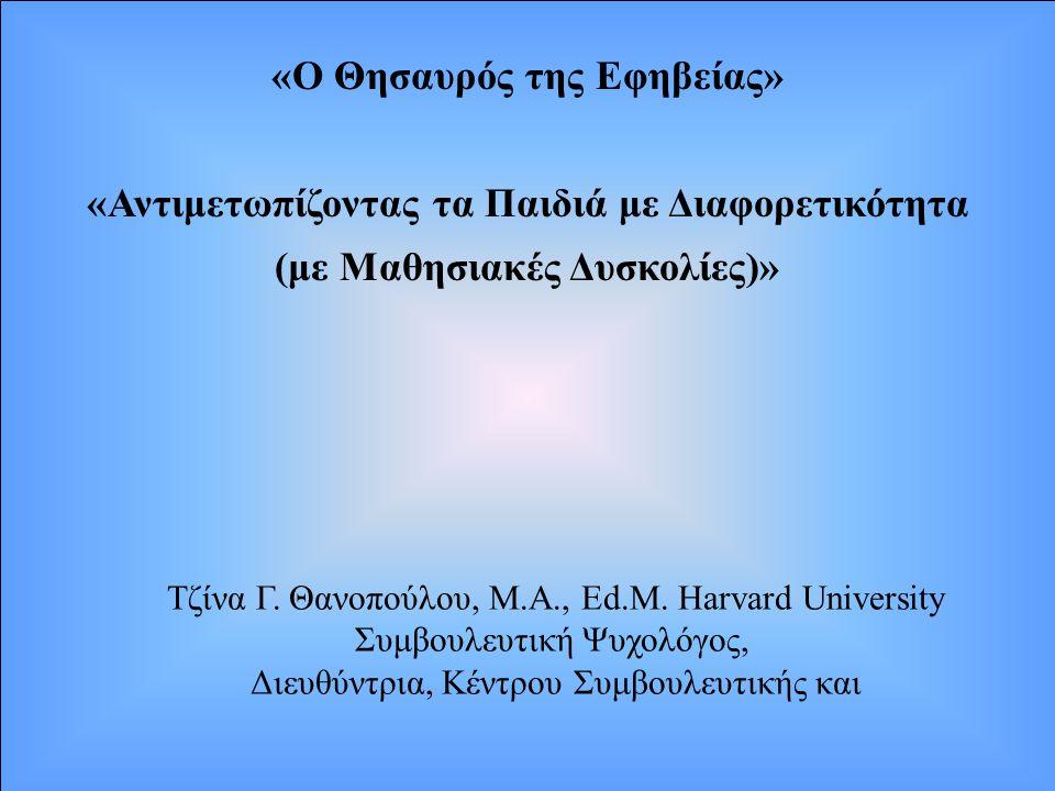 «Ο Θησαυρός της Εφηβείας» «Αντιμετωπίζοντας τα Παιδιά με Διαφορετικότητα (με Μαθησιακές Δυσκολίες)» Τζίνα Γ. Θανοπούλου, M.A., Ed.M. Harvard Universit