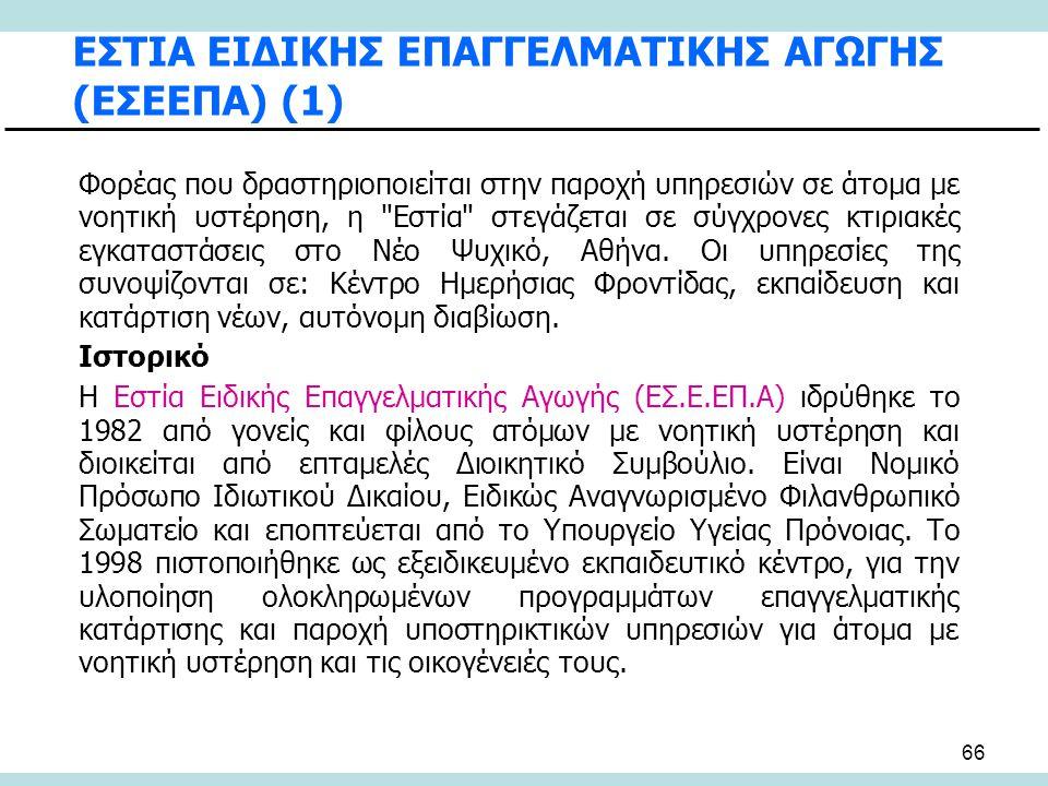 66 ΕΣΤΙΑ ΕΙΔΙΚΗΣ ΕΠΑΓΓΕΛΜΑΤΙΚΗΣ ΑΓΩΓΗΣ (ΕΣΕΕΠΑ) (1) Φορέας που δραστηριοποιείται στην παροχή υπηρεσιών σε άτομα με νοητική υστέρηση, η