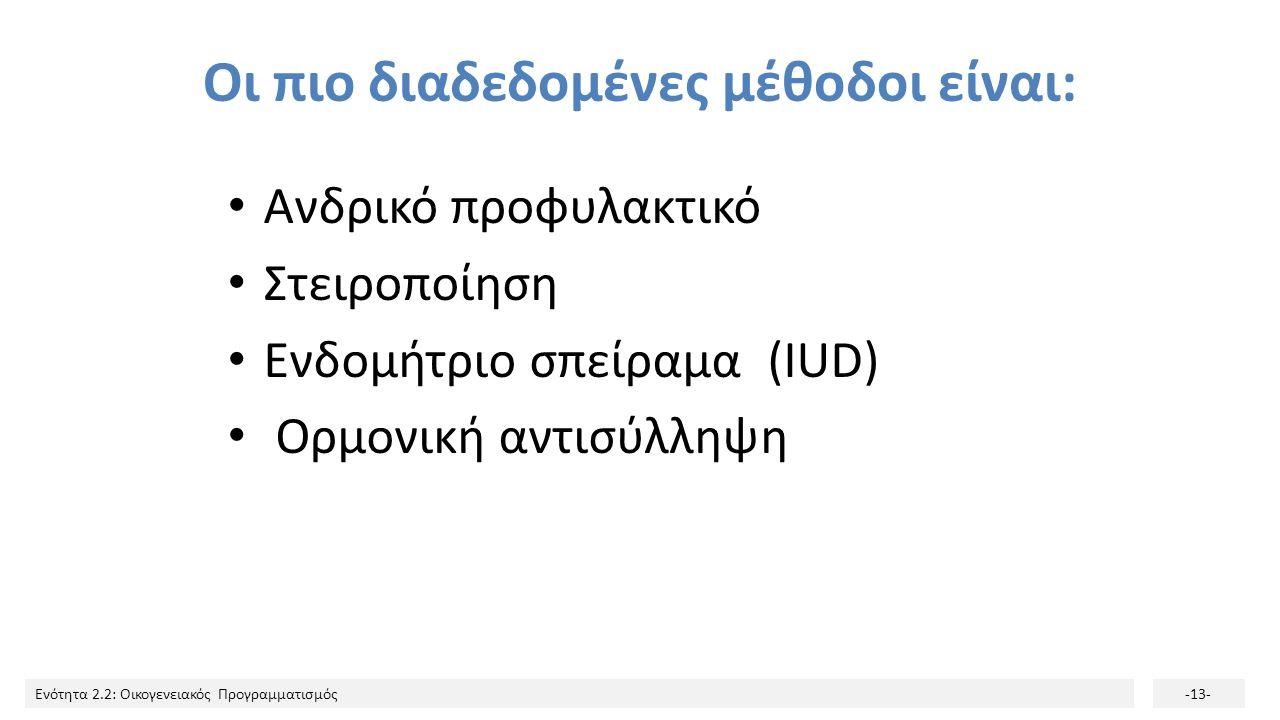 Ενότητα 2.2: Οικογενειακός Προγραμματισμός-13- Οι πιο διαδεδομένες μέθοδοι είναι: Ανδρικό προφυλακτικό Στειροποίηση Ενδομήτριο σπείραμα (IUD) Ορμονική