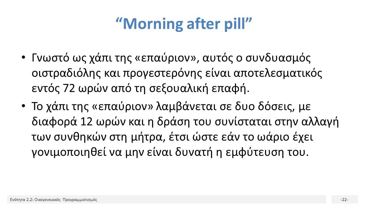 """Ενότητα 2.2: Οικογενειακός Προγραμματισμός-22- """"Morning after pill"""" Γνωστό ως χάπι της «επαύριον», αυτός ο συνδυασμός οιστραδιόλης και προγεστερόνης ε"""