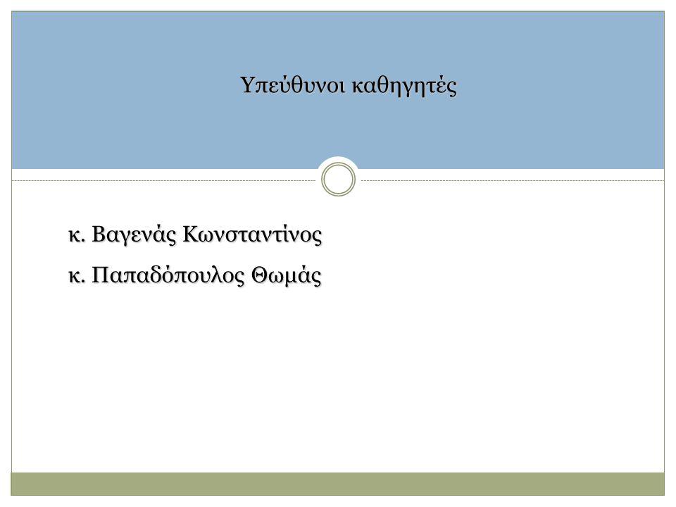 Υπεύθυνοι καθηγητές κ. Βαγενάς Κωνσταντίνος κ. Παπαδόπουλος Θωμάς