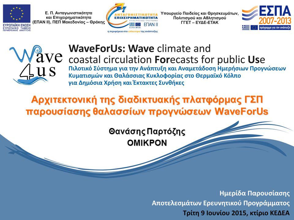 Αρχιτεκτονική της διαδικτυακής πλατφόρμας ΓΣΠ παρουσίασης θαλασσίων προγνώσεων WaveForUs Θανάσης Παρτόζης ΟΜΙΚΡΟΝ